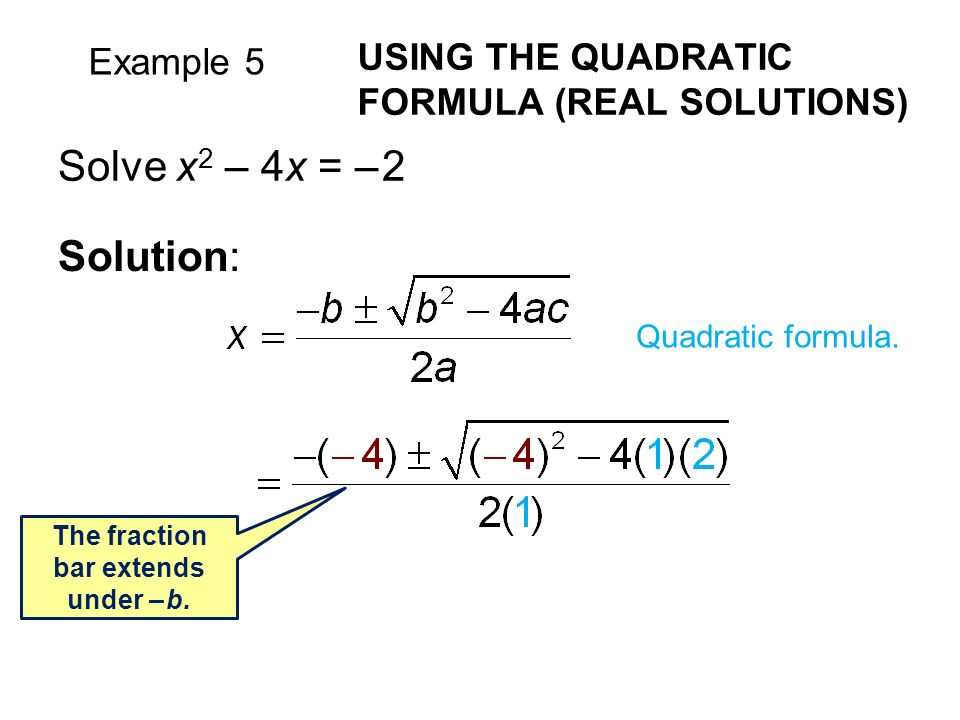 Example 5 USING THE QUADRATIC FORMULA (REAL SOLUTIONS) Solve x 2 – 4x = – 2 Solution: Quadratic formula.