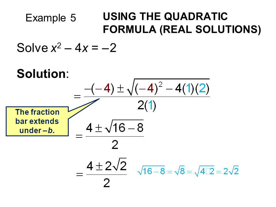Example 5 USING THE QUADRATIC FORMULA (REAL SOLUTIONS) Solve x 2 – 4x = – 2 Solution: The fraction bar extends under – b.