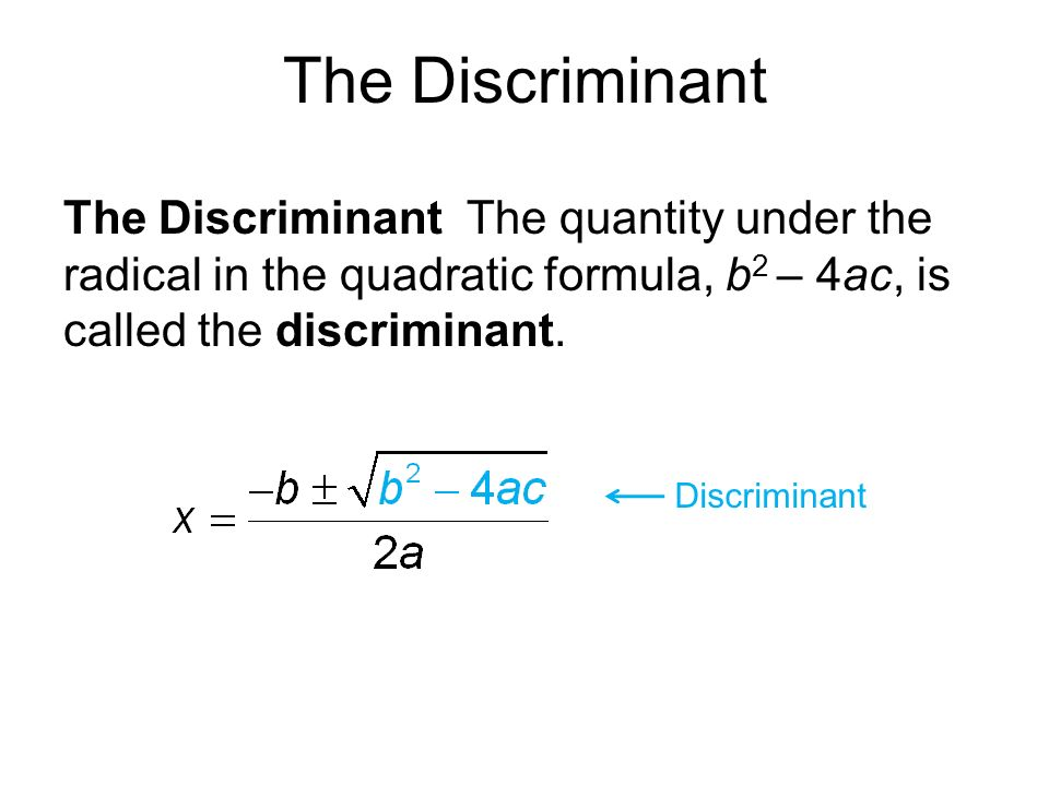 The Discriminant The Discriminant The quantity under the radical in the quadratic formula, b 2 – 4ac, is called the discriminant.