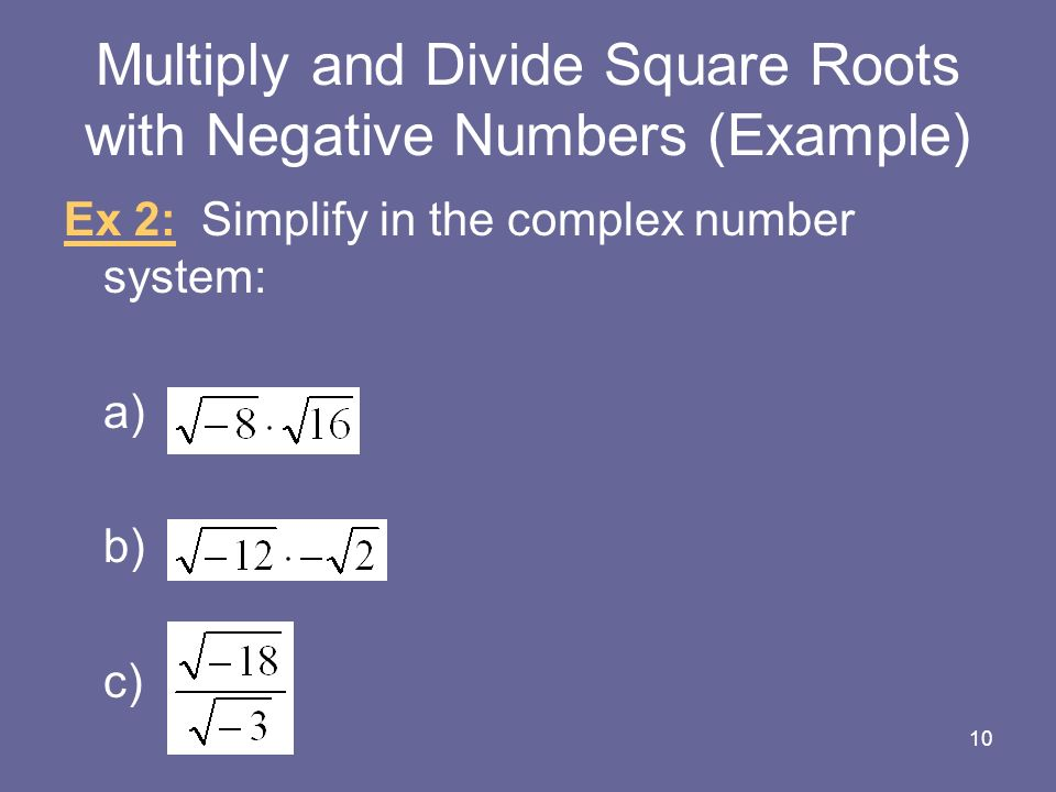 Multiply and Divide Square Roots with Negative Numbers (Example) Ex 2: Simplify in the complex number system: a) b) c) 10