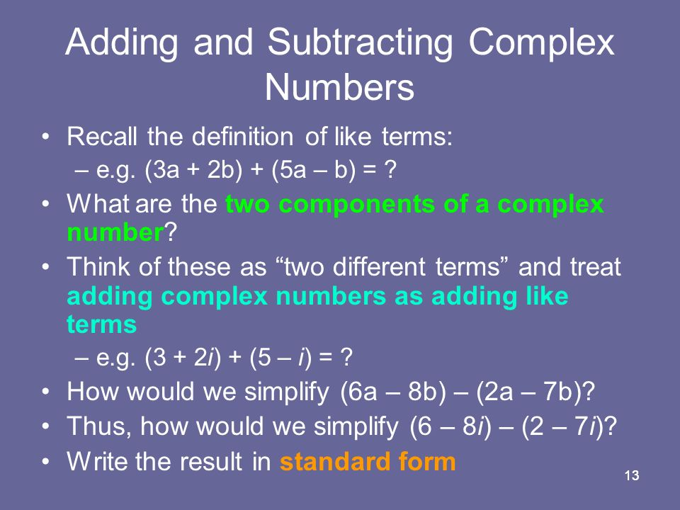 13 Adding and Subtracting Complex Numbers Recall the definition of like terms: –e.g.