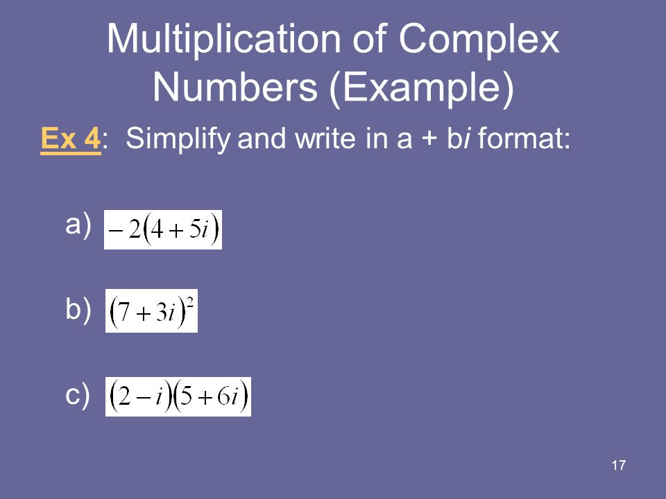 Multiplication of Complex Numbers (Example) Ex 4: Simplify and write in a + bi format: a) b) c) 17