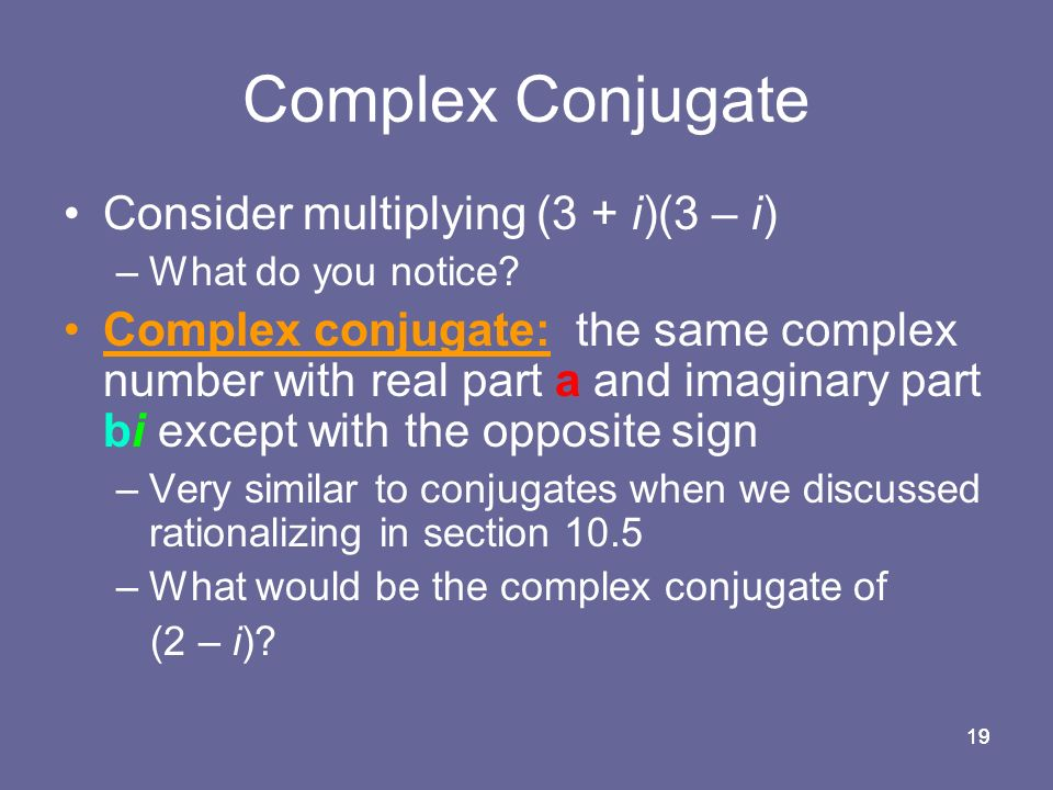 19 Complex Conjugate Consider multiplying (3 + i)(3 – i) –What do you notice.