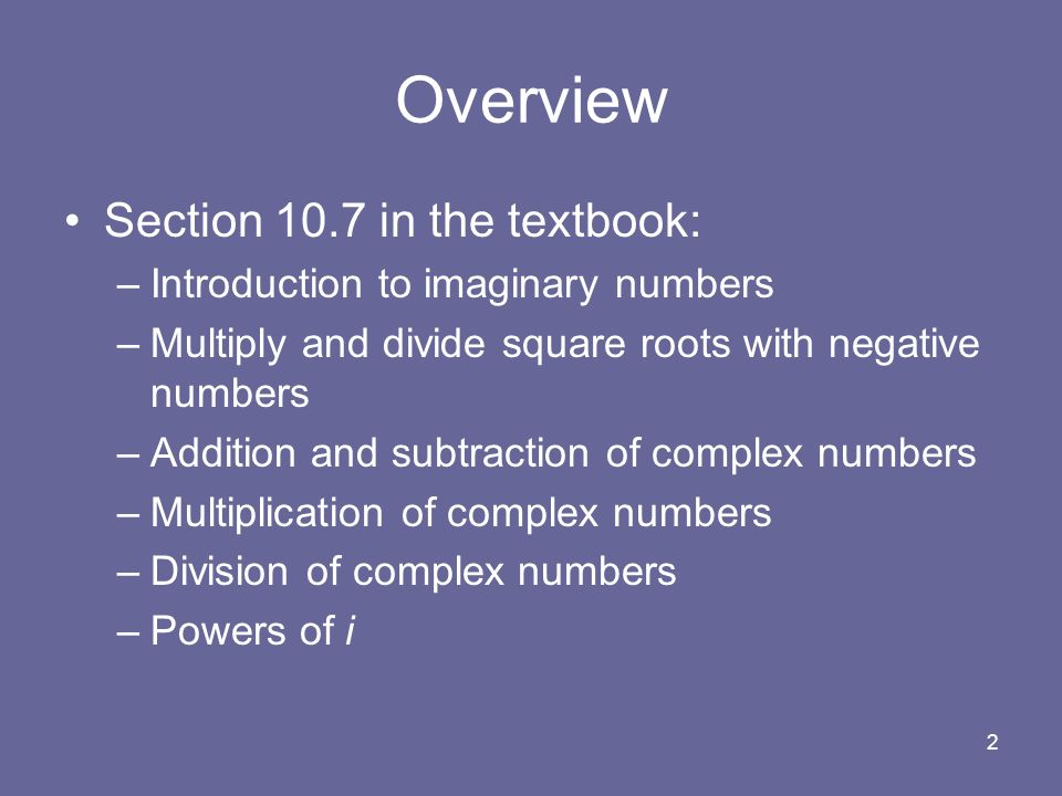 2 Overview Section 10.7 in the textbook: –Introduction to imaginary numbers –Multiply and divide square roots with negative numbers –Addition and subtraction of complex numbers –Multiplication of complex numbers –Division of complex numbers –Powers of i