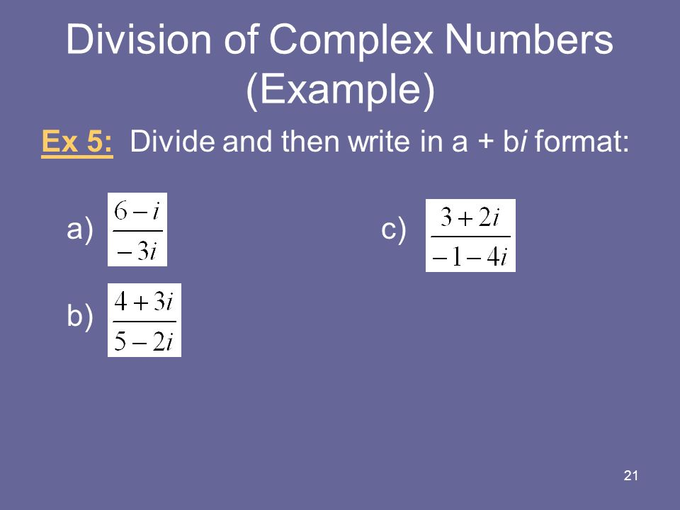 Division of Complex Numbers (Example) Ex 5: Divide and then write in a + bi format: a)c) b) 21