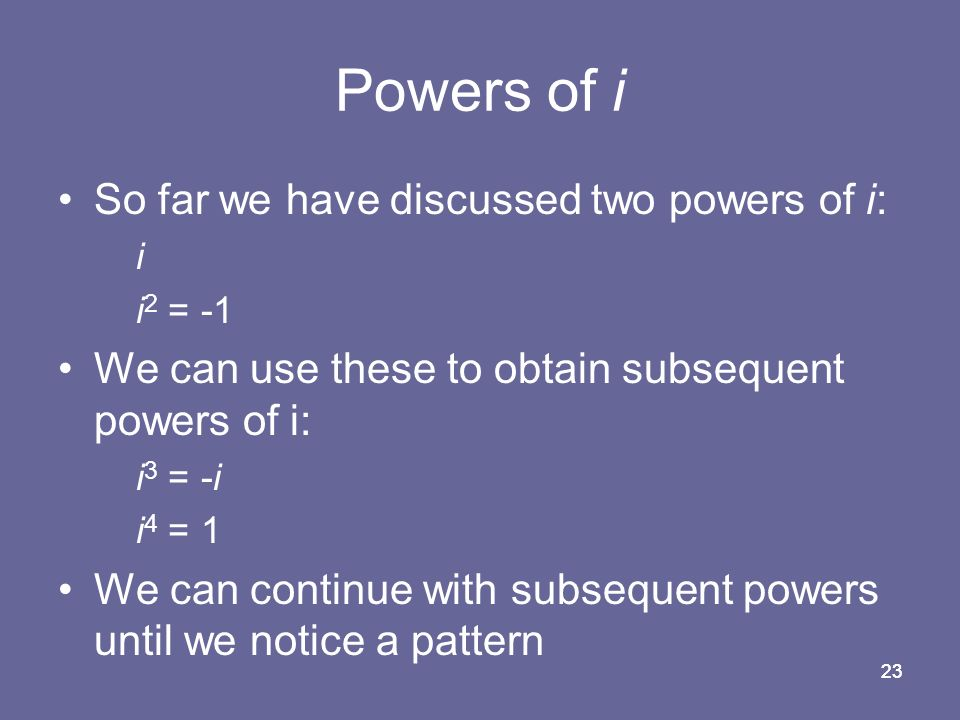 23 Powers of i So far we have discussed two powers of i: i i 2 = -1 We can use these to obtain subsequent powers of i: i 3 = -i i 4 = 1 We can continue with subsequent powers until we notice a pattern