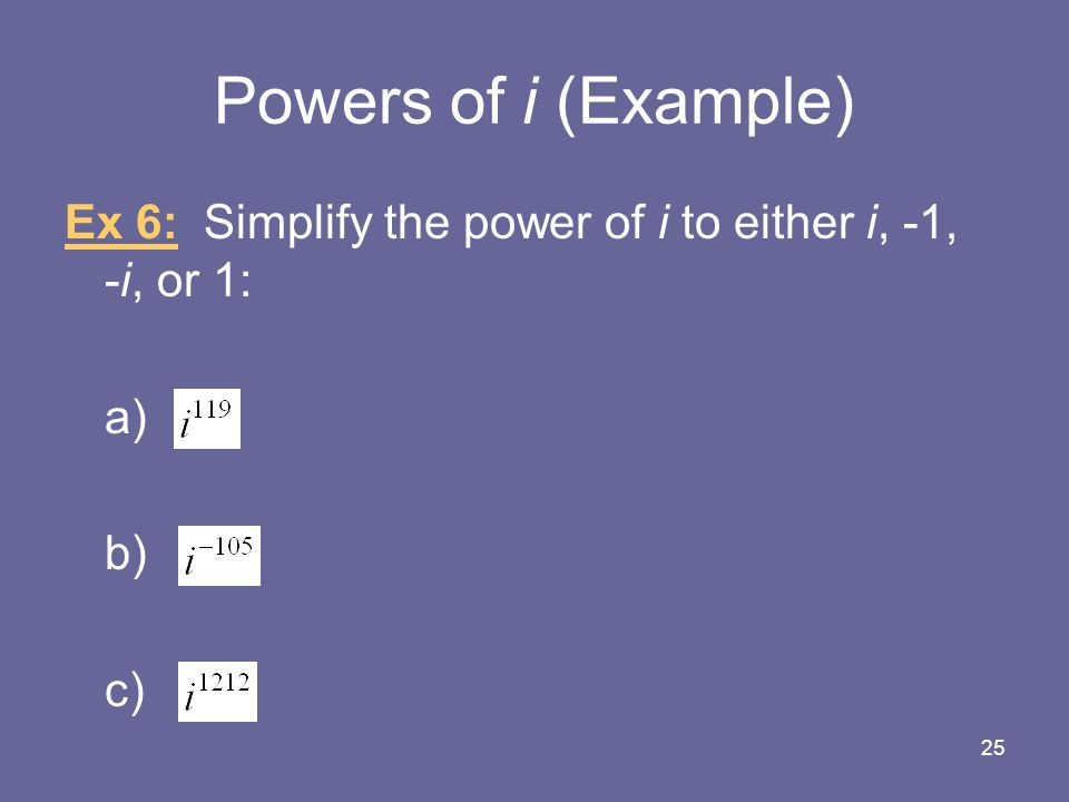 Powers of i (Example) Ex 6: Simplify the power of i to either i, -1, -i, or 1: a) b) c) 25