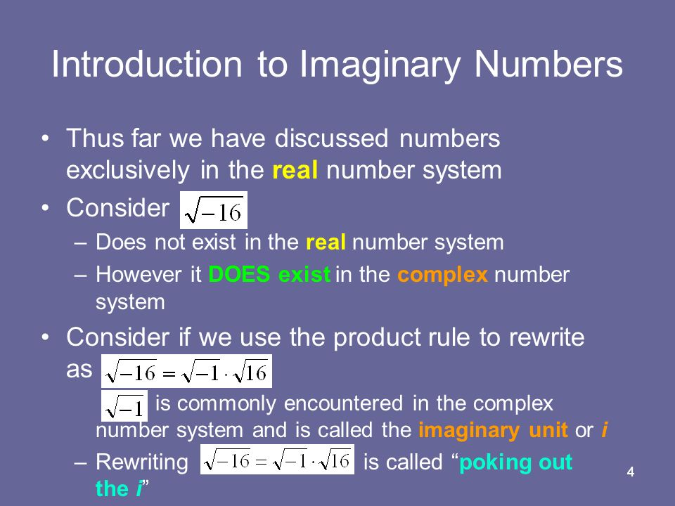 44 Thus far we have discussed numbers exclusively in the real number system Consider –Does not exist in the real number system –However it DOES exist in the complex number system Consider if we use the product rule to rewrite as is commonly encountered in the complex number system and is called the imaginary unit or i –Rewriting is called poking out the i