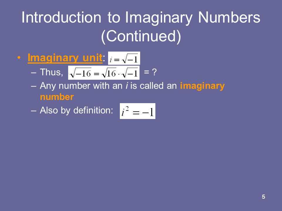 55 Introduction to Imaginary Numbers (Continued) Imaginary unit: –Thus, = .