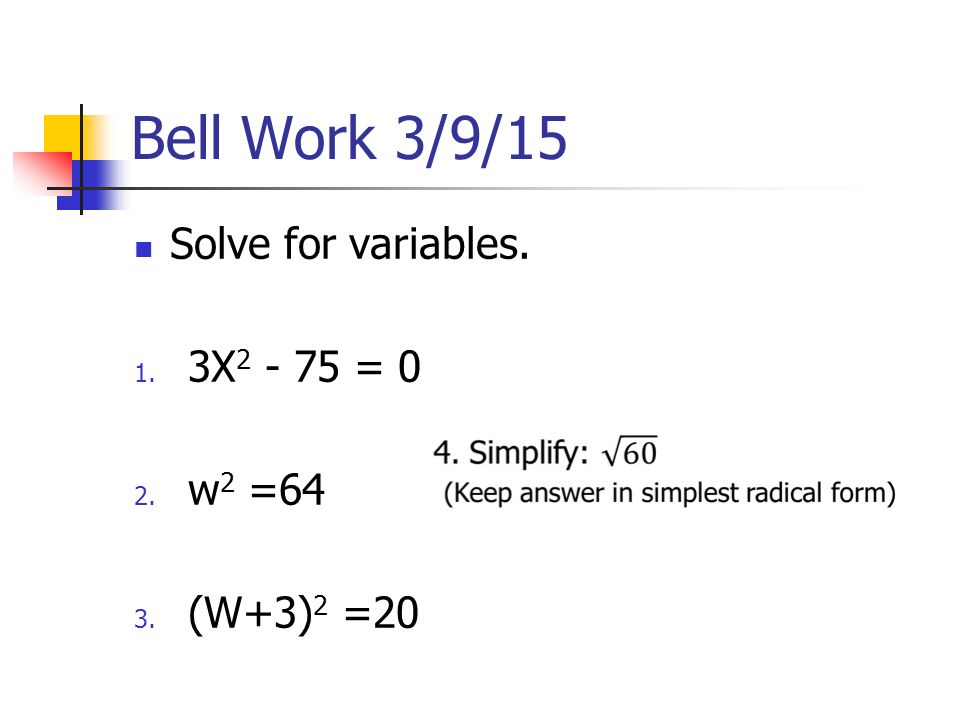 Bell Work 3/9/15 Solve for variables. 1. 3X = 0 2. w 2 =64 3. (W+3) 2 =20