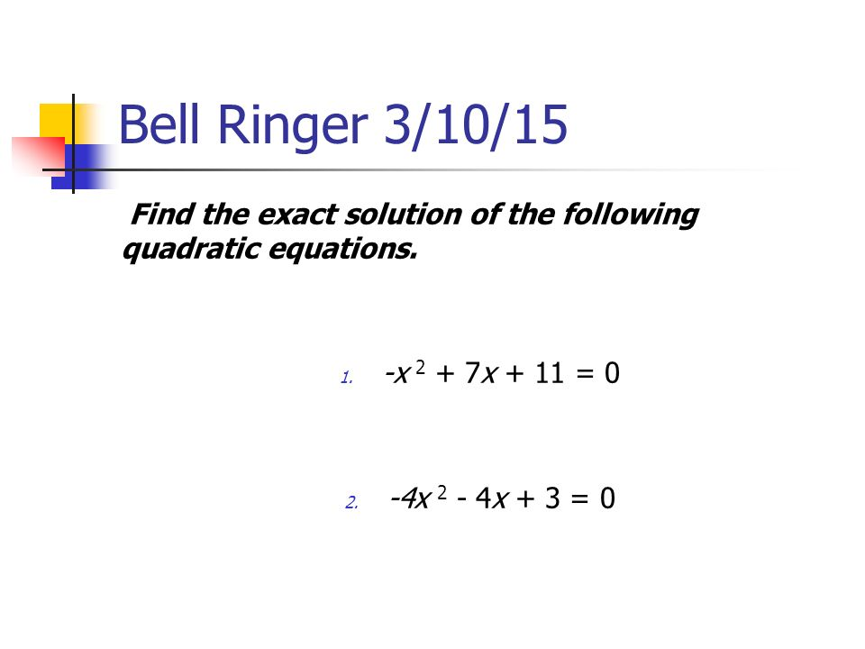 Bell Ringer 3/10/15 Find the exact solution of the following quadratic equations.