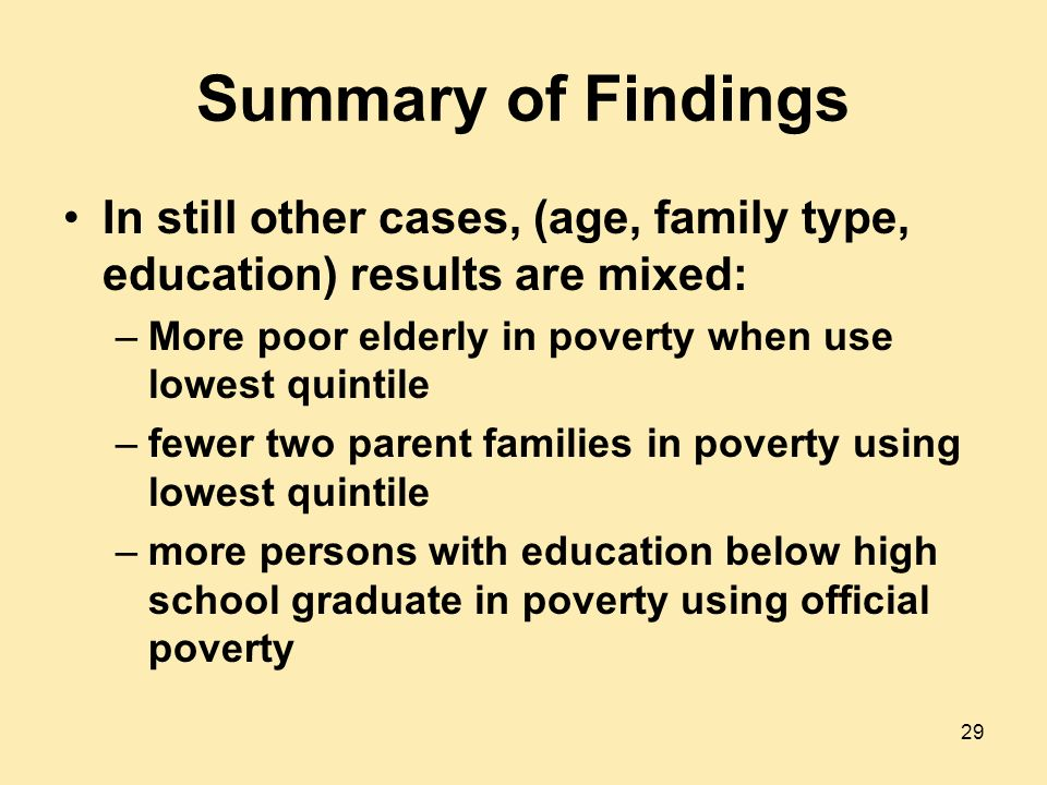 Summary of Findings In still other cases, (age, family type, education) results are mixed: –More poor elderly in poverty when use lowest quintile –fewer two parent families in poverty using lowest quintile –more persons with education below high school graduate in poverty using official poverty 29