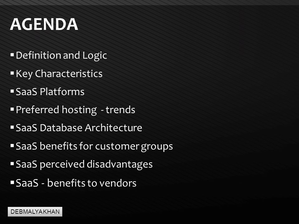 Page  2 AGENDA  Definition and Logic  Key Characteristics  SaaS Platforms  Preferred hosting - trends  SaaS Database Architecture  SaaS benefits for customer groups  SaaS perceived disadvantages  SaaS - b enefits to vendors DEBMALYA KHAN