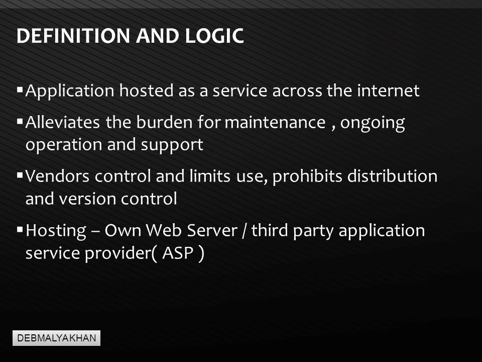 Page  3 DEFINITION AND LOGIC  Application hosted as a service across the internet  Alleviates the burden for maintenance, ongoing operation and support  Vendors control and limits use, prohibits distribution and version control  Hosting – Own Web Server / third party application service provider( ASP ) DEBMALYA KHAN
