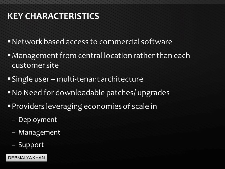 Page  4 KEY CHARACTERISTICS  Network based access to commercial software  Management from central location rather than each customer site  Single user – multi-tenant architecture  No Need for downloadable patches/ upgrades  Providers leveraging economies of scale in –Deployment –Management –Support DEBMALYA KHAN