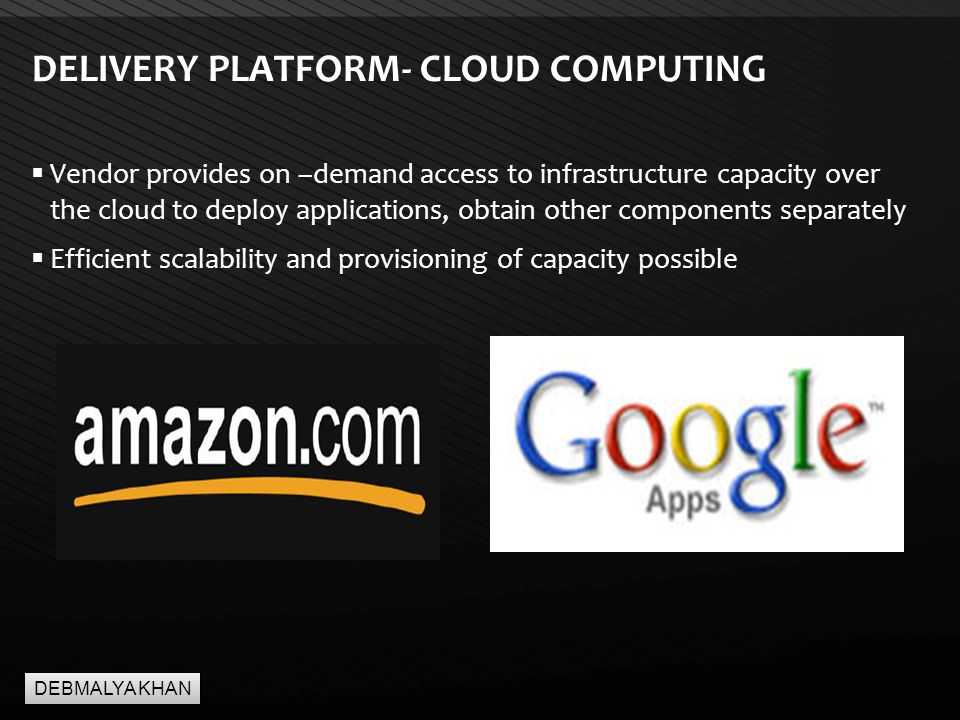 Page  7 DELIVERY PLATFORM- CLOUD COMPUTING  Vendor provides on –demand access to infrastructure capacity over the cloud to deploy applications, obtain other components separately  Efficient scalability and provisioning of capacity possible DEBMALYA KHAN
