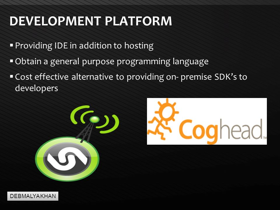 Page  8 DEVELOPMENT PLATFORM  Providing IDE in addition to hosting  Obtain a general purpose programming language  Cost effective alternative to providing on- premise SDK's to developers DEBMALYA KHAN