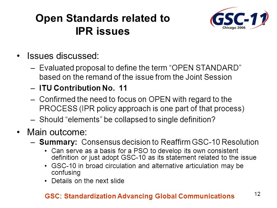 GSC: Standardization Advancing Global Communications 12 Open Standards related to IPR issues Issues discussed: –Evaluated proposal to define the term OPEN STANDARD based on the remand of the issue from the Joint Session –ITU Contribution No.