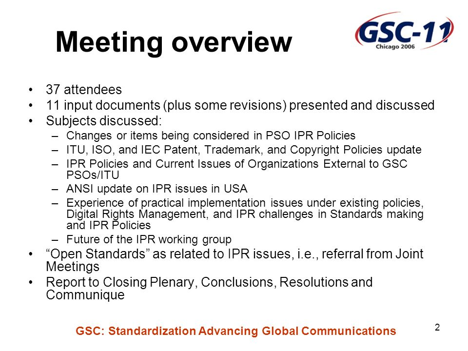 GSC: Standardization Advancing Global Communications 2 Meeting overview 37 attendees 11 input documents (plus some revisions) presented and discussed Subjects discussed: –Changes or items being considered in PSO IPR Policies –ITU, ISO, and IEC Patent, Trademark, and Copyright Policies update –IPR Policies and Current Issues of Organizations External to GSC PSOs/ITU –ANSI update on IPR issues in USA –Experience of practical implementation issues under existing policies, Digital Rights Management, and IPR challenges in Standards making and IPR Policies –Future of the IPR working group Open Standards as related to IPR issues, i.e., referral from Joint Meetings Report to Closing Plenary, Conclusions, Resolutions and Communique