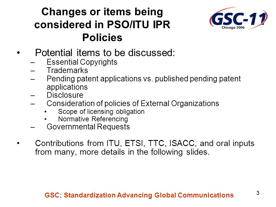 GSC: Standardization Advancing Global Communications 3 Changes or items being considered in PSO/ITU IPR Policies Potential items to be discussed: –Essential Copyrights –Trademarks –Pending patent applications vs.