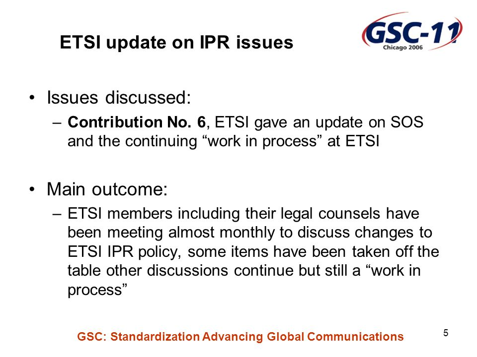 GSC: Standardization Advancing Global Communications 5 ETSI update on IPR issues Issues discussed: –Contribution No.