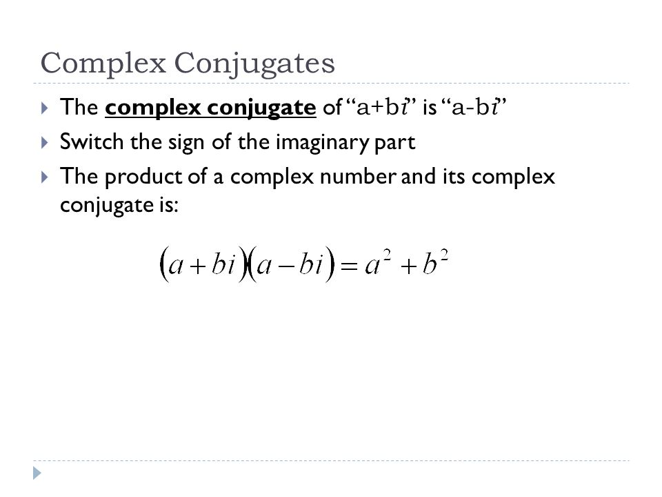 Complex Conjugates  The complex conjugate of a+b i is a-b i  Switch the sign of the imaginary part  The product of a complex number and its complex conjugate is:
