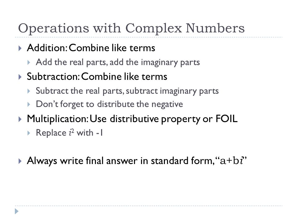 Operations with Complex Numbers  Addition: Combine like terms  Add the real parts, add the imaginary parts  Subtraction: Combine like terms  Subtract the real parts, subtract imaginary parts  Don't forget to distribute the negative  Multiplication: Use distributive property or FOIL  Replace i 2 with -1  Always write final answer in standard form, a+b i