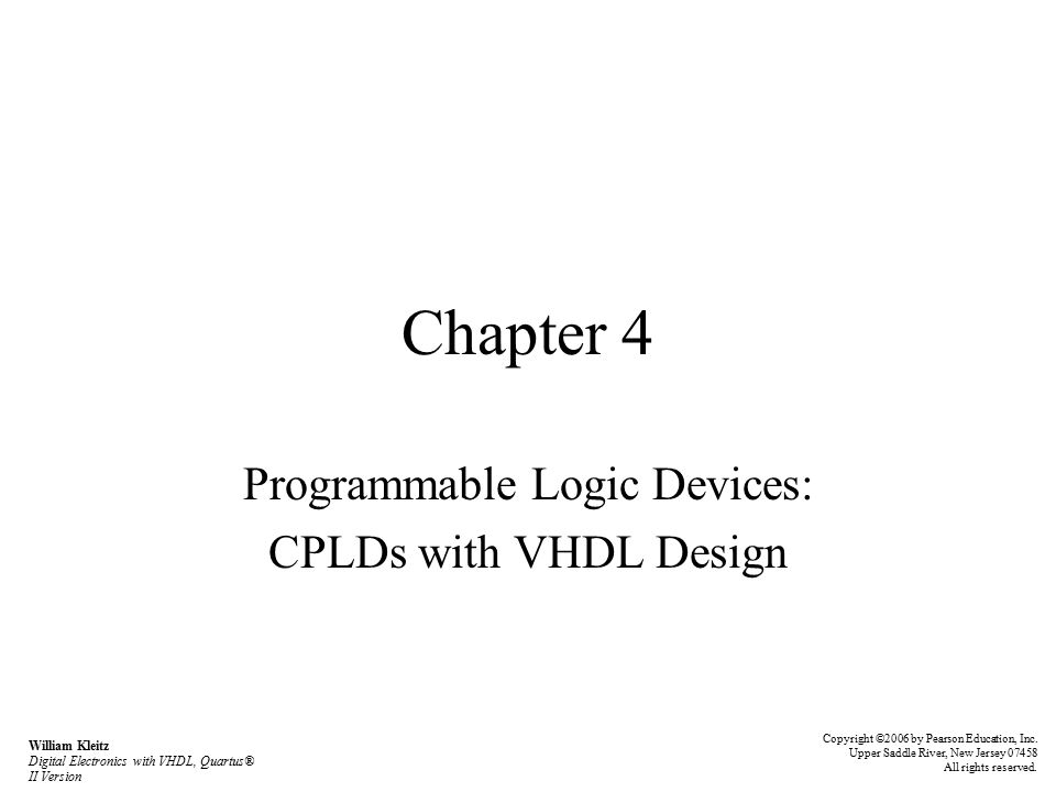Chapter 4 Programmable Logic Devices: CPLDs with VHDL Design Copyright ©2006 by Pearson Education, Inc.