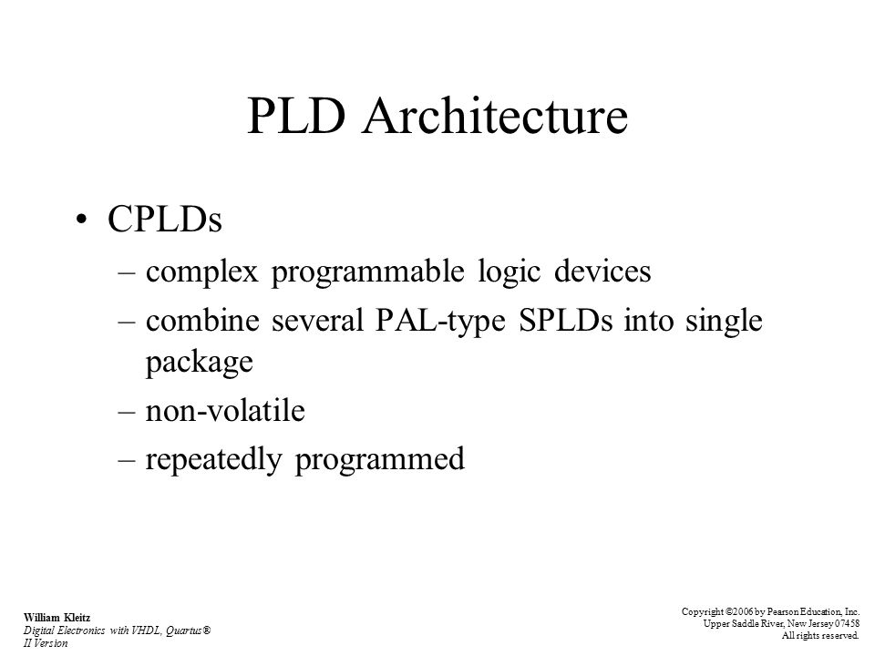 PLD Architecture CPLDs –complex programmable logic devices –combine several PAL-type SPLDs into single package –non-volatile –repeatedly programmed Copyright ©2006 by Pearson Education, Inc.
