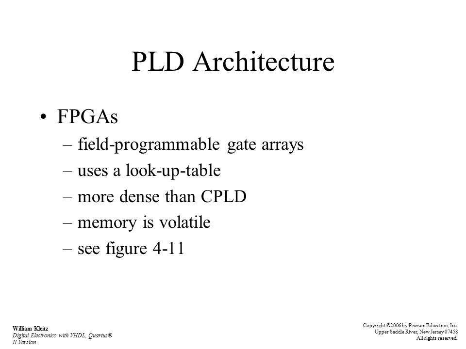 PLD Architecture FPGAs –field-programmable gate arrays –uses a look-up-table –more dense than CPLD –memory is volatile –see figure 4-11 Copyright ©2006 by Pearson Education, Inc.