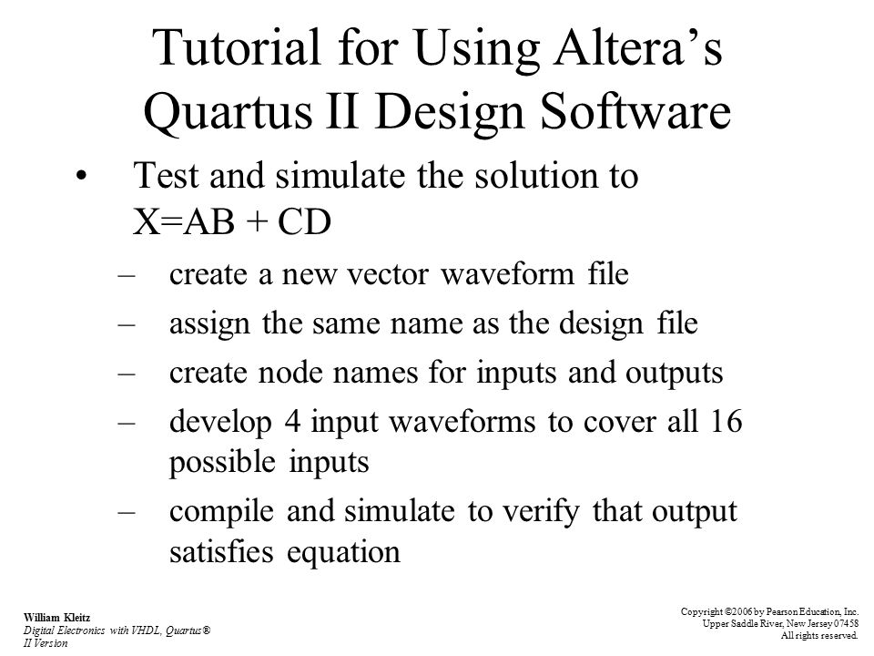 Tutorial for Using Altera's Quartus II Design Software Test and simulate the solution to X=AB + CD –create a new vector waveform file –assign the same name as the design file –create node names for inputs and outputs –develop 4 input waveforms to cover all 16 possible inputs –compile and simulate to verify that output satisfies equation Copyright ©2006 by Pearson Education, Inc.