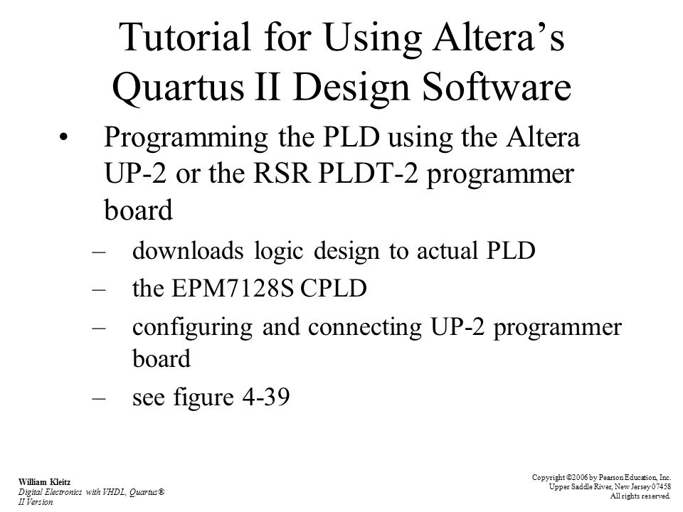 Tutorial for Using Altera's Quartus II Design Software Programming the PLD using the Altera UP-2 or the RSR PLDT-2 programmer board –downloads logic design to actual PLD –the EPM7128S CPLD –configuring and connecting UP-2 programmer board –see figure 4-39 Copyright ©2006 by Pearson Education, Inc.