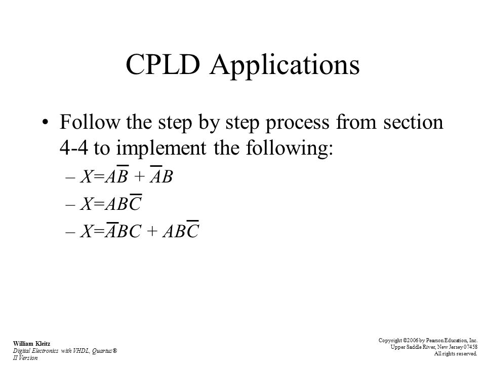 CPLD Applications Follow the step by step process from section 4-4 to implement the following: –X=AB + AB –X=ABC –X=ABC + ABC Copyright ©2006 by Pearson Education, Inc.
