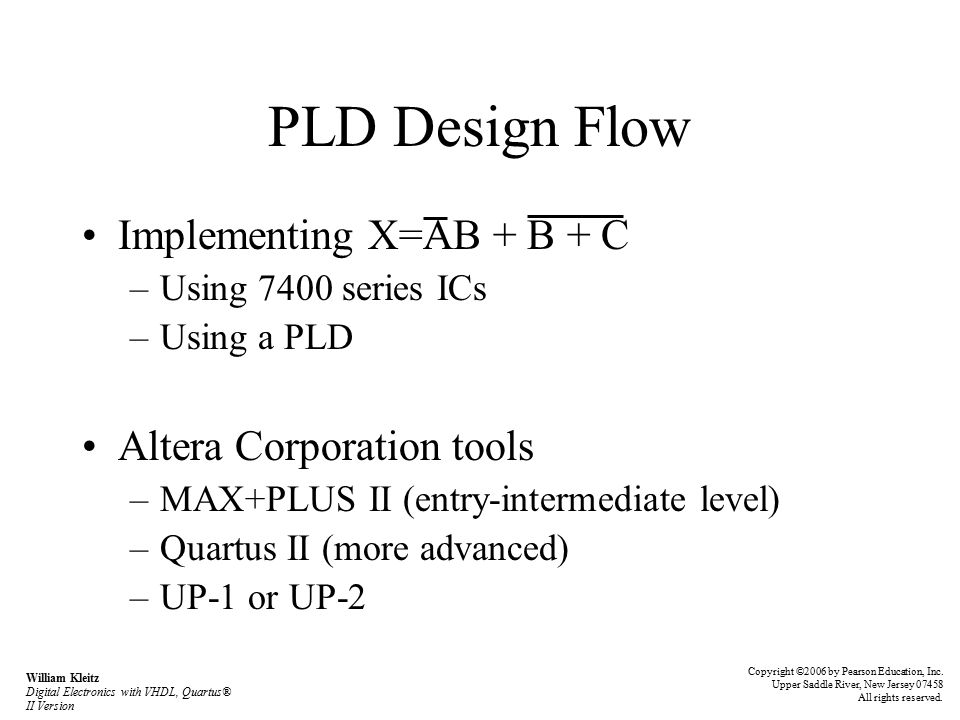 PLD Design Flow Implementing X=AB + B + C –Using 7400 series ICs –Using a PLD Altera Corporation tools –MAX+PLUS II (entry-intermediate level) –Quartus II (more advanced) –UP-1 or UP-2 Copyright ©2006 by Pearson Education, Inc.