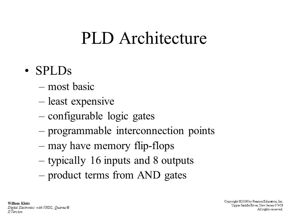 PLD Architecture SPLDs –most basic –least expensive –configurable logic gates –programmable interconnection points –may have memory flip-flops –typically 16 inputs and 8 outputs –product terms from AND gates Copyright ©2006 by Pearson Education, Inc.