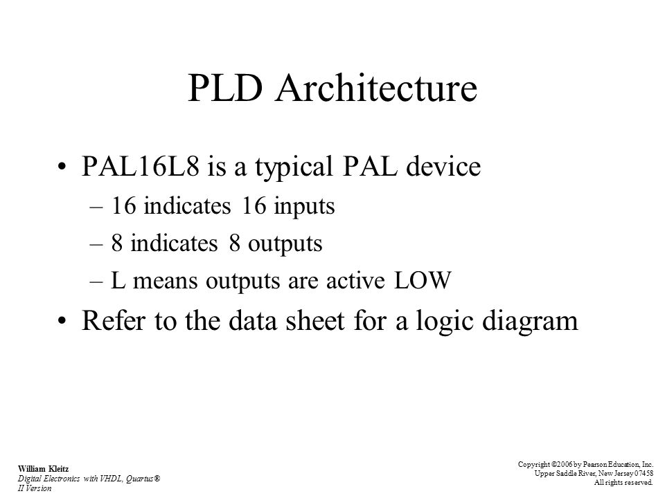 PLD Architecture PAL16L8 is a typical PAL device –16 indicates 16 inputs –8 indicates 8 outputs –L means outputs are active LOW Refer to the data sheet for a logic diagram Copyright ©2006 by Pearson Education, Inc.