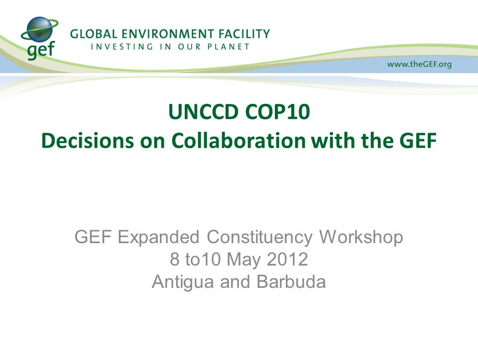 UNCCD COP10 Decisions on Collaboration with the GEF GEF Expanded Constituency Workshop 8 to10 May 2012 Antigua and Barbuda