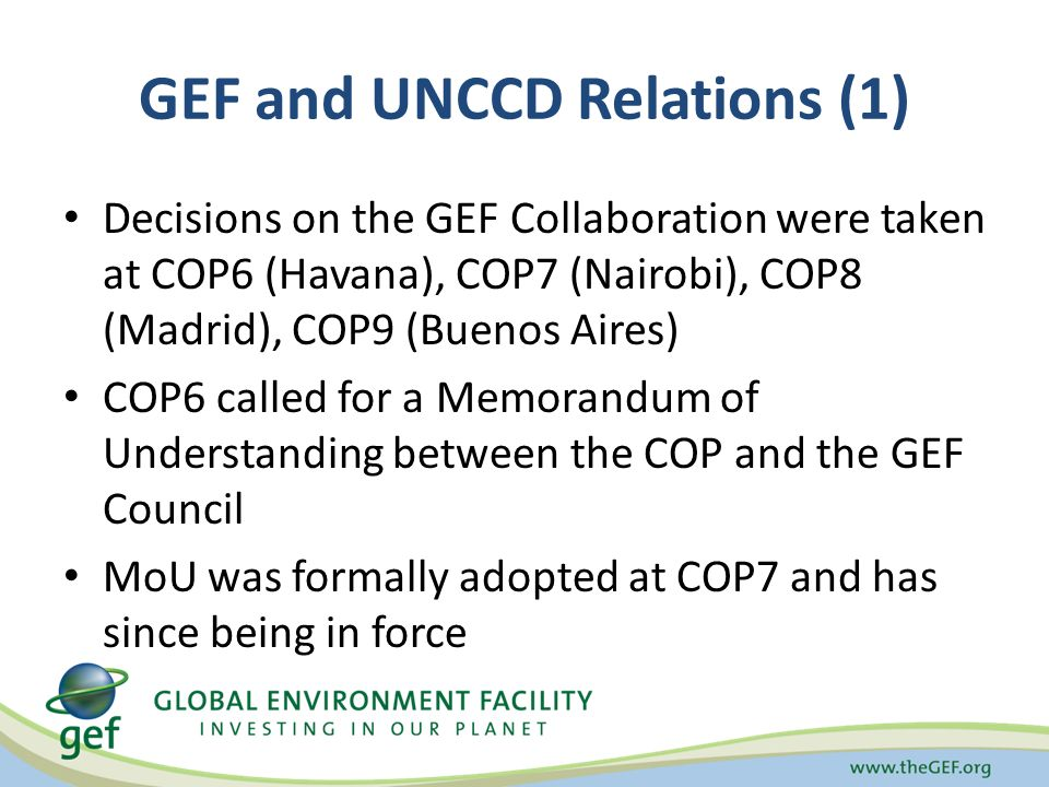 GEF and UNCCD Relations (1) Decisions on the GEF Collaboration were taken at COP6 (Havana), COP7 (Nairobi), COP8 (Madrid), COP9 (Buenos Aires) COP6 called for a Memorandum of Understanding between the COP and the GEF Council MoU was formally adopted at COP7 and has since being in force