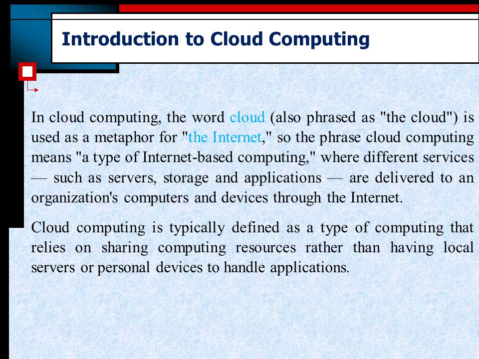 Introduction to Cloud Computing In cloud computing, the word cloud (also phrased as the cloud ) is used as a metaphor for the Internet, so the phrase cloud computing means a type of Internet-based computing, where different services — such as servers, storage and applications — are delivered to an organization s computers and devices through the Internet.