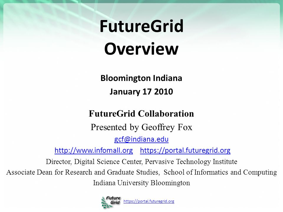 FutureGrid Overview Bloomington Indiana January FutureGrid Collaboration Presented by Geoffrey Fox     Director, Digital Science Center, Pervasive Technology Institute Associate Dean for Research and Graduate Studies, School of Informatics and Computing Indiana University Bloomington