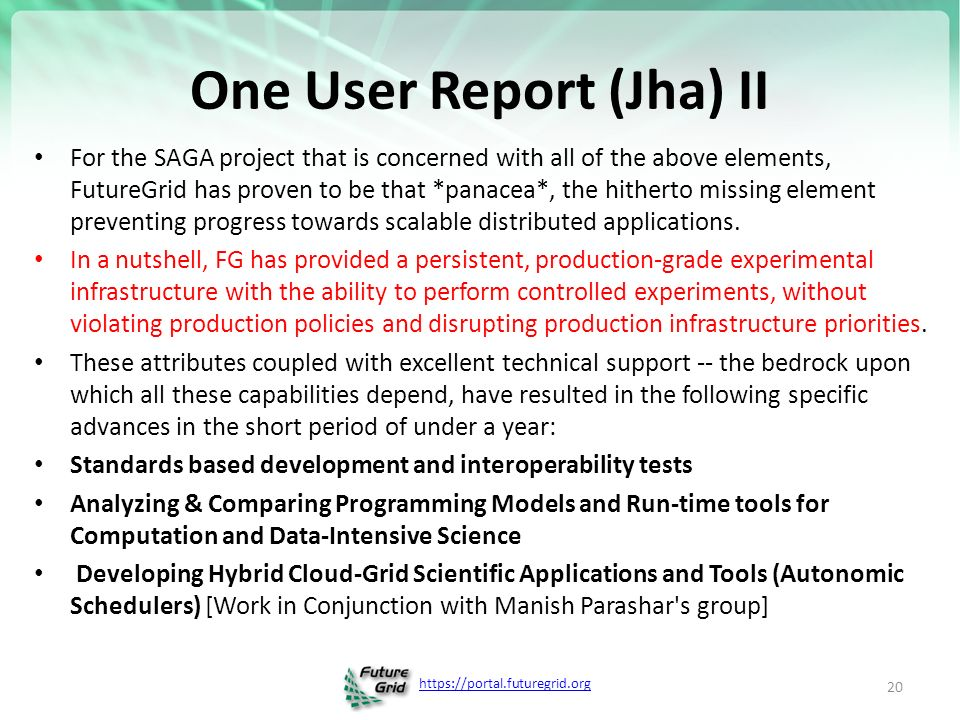 One User Report (Jha) II For the SAGA project that is concerned with all of the above elements, FutureGrid has proven to be that *panacea*, the hitherto missing element preventing progress towards scalable distributed applications.