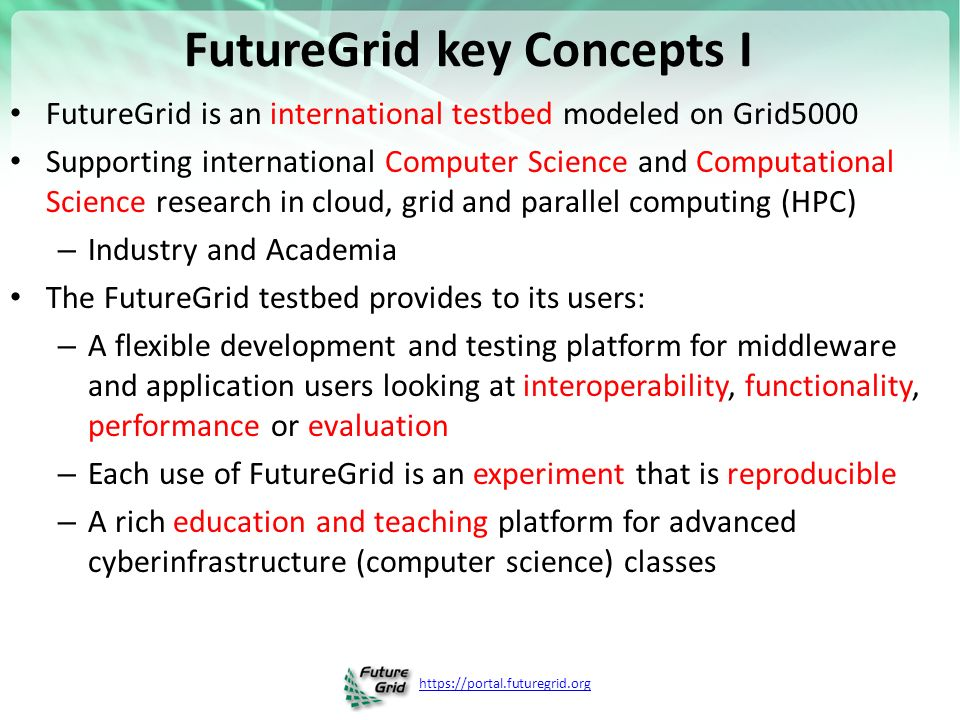 FutureGrid key Concepts I FutureGrid is an international testbed modeled on Grid5000 Supporting international Computer Science and Computational Science research in cloud, grid and parallel computing (HPC) – Industry and Academia The FutureGrid testbed provides to its users: – A flexible development and testing platform for middleware and application users looking at interoperability, functionality, performance or evaluation – Each use of FutureGrid is an experiment that is reproducible – A rich education and teaching platform for advanced cyberinfrastructure (computer science) classes