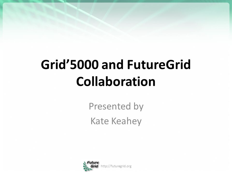 Grid'5000 and FutureGrid Collaboration Presented by Kate Keahey