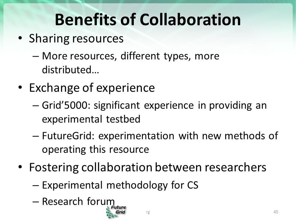 Benefits of Collaboration Sharing resources – More resources, different types, more distributed… Exchange of experience – Grid'5000: significant experience in providing an experimental testbed – FutureGrid: experimentation with new methods of operating this resource Fostering collaboration between researchers – Experimental methodology for CS – Research forum rg 45
