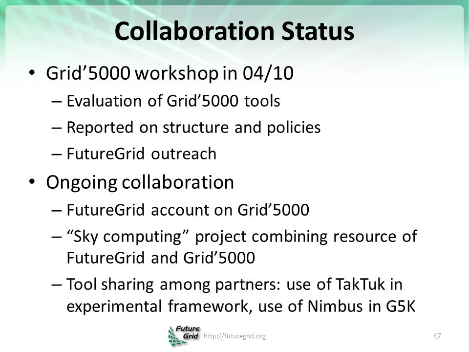 Collaboration Status Grid'5000 workshop in 04/10 – Evaluation of Grid'5000 tools – Reported on structure and policies – FutureGrid outreach Ongoing collaboration – FutureGrid account on Grid'5000 – Sky computing project combining resource of FutureGrid and Grid'5000 – Tool sharing among partners: use of TakTuk in experimental framework, use of Nimbus in G5K   47