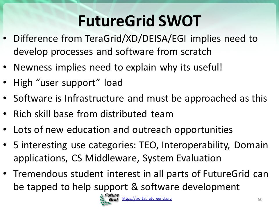 FutureGrid SWOT Difference from TeraGrid/XD/DEISA/EGI implies need to develop processes and software from scratch Newness implies need to explain why its useful.