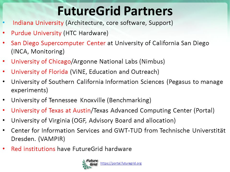 FutureGrid Partners Indiana University (Architecture, core software, Support) Purdue University (HTC Hardware) San Diego Supercomputer Center at University of California San Diego (INCA, Monitoring) University of Chicago/Argonne National Labs (Nimbus) University of Florida (ViNE, Education and Outreach) University of Southern California Information Sciences (Pegasus to manage experiments) University of Tennessee Knoxville (Benchmarking) University of Texas at Austin/Texas Advanced Computing Center (Portal) University of Virginia (OGF, Advisory Board and allocation) Center for Information Services and GWT-TUD from Technische Universtität Dresden.