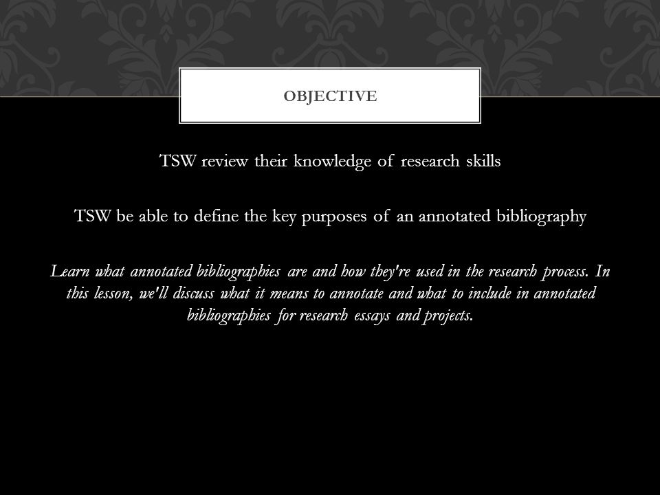 TSW review their knowledge of research skills TSW be able to define the key purposes of an annotated bibliography Learn what annotated bibliographies are and how they re used in the research process.