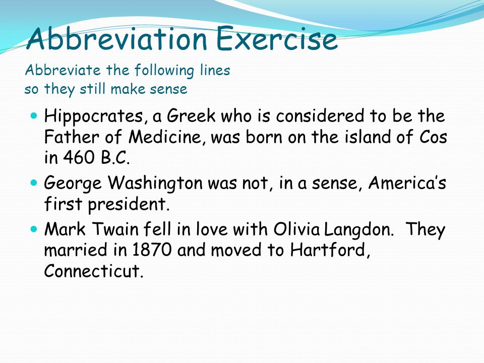 Abbreviation Exercise Abbreviate the following lines so they still make sense Hippocrates, a Greek who is considered to be the Father of Medicine, was born on the island of Cos in 460 B.C.