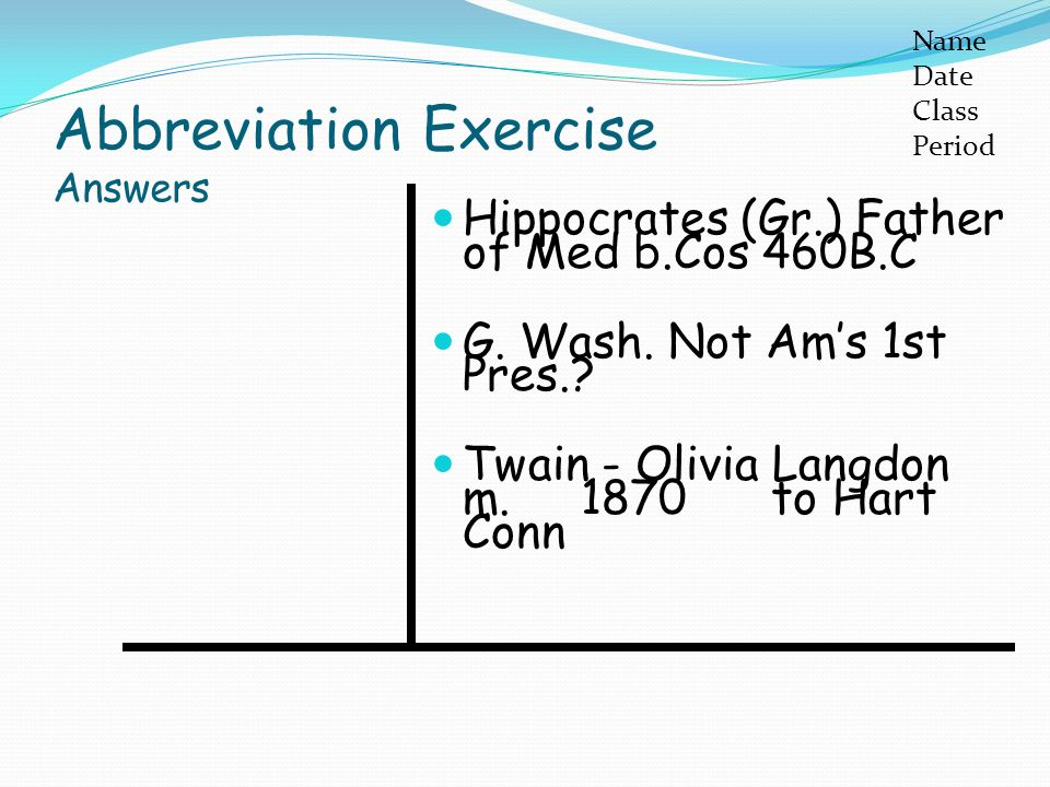 Abbreviation Exercise Answers Hippocrates (Gr.) Father of Med b.Cos 460B.C G.